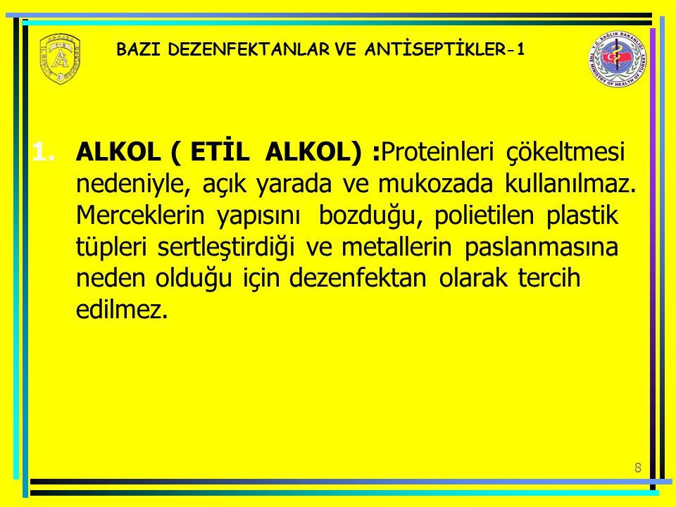 8 BAZI DEZENFEKTANLAR VE ANTİSEPTİKLER-1 1.ALKOL ( ETİL ALKOL) :Proteinleri çökeltmesi nedeniyle, açık yarada ve mukozada kullanılmaz. Merceklerin yap