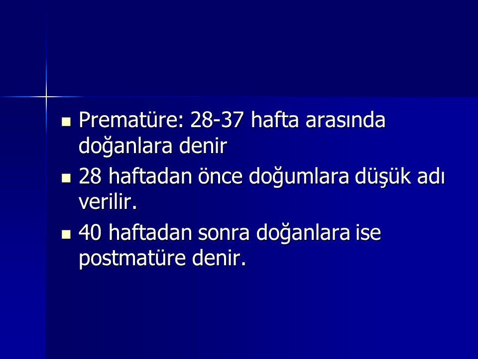 Prematüre: 28-37 hafta arasında doğanlara denir Prematüre: 28-37 hafta arasında doğanlara denir 28 haftadan önce doğumlara düşük adı verilir. 28 hafta