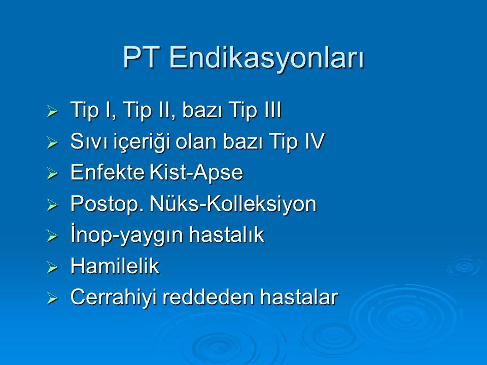 PT Endikasyonları  Tip I, Tip II, bazı Tip III  Sıvı içeriği olan bazı Tip IV  Enfekte Kist-Apse  Postop. Nüks-Kolleksiyon  İnop-yaygın hastalık