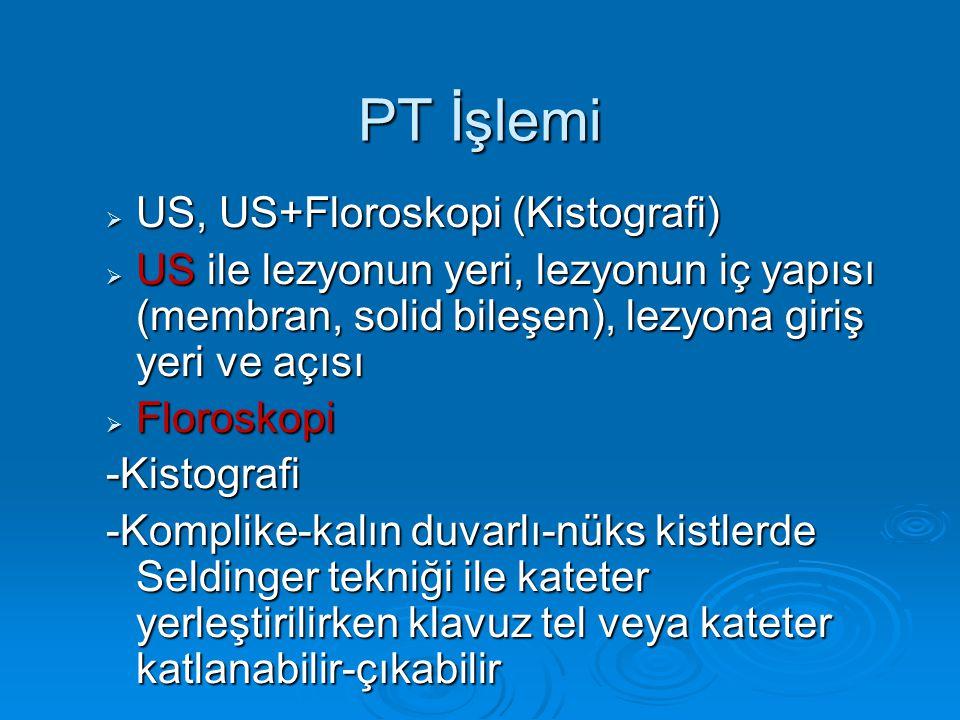 PT İşlemi  US, US+Floroskopi (Kistografi)  US ile lezyonun yeri, lezyonun iç yapısı (membran, solid bileşen), lezyona giriş yeri ve açısı  Florosko