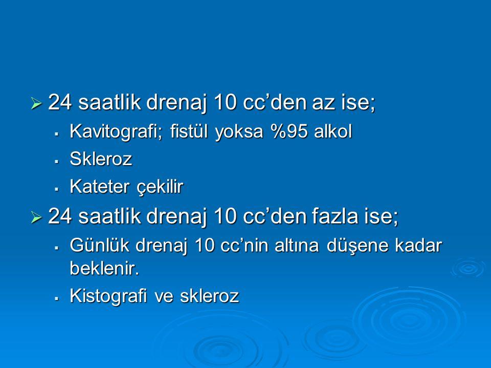  24 saatlik drenaj 10 cc'den az ise;  Kavitografi; fistül yoksa %95 alkol  Skleroz  Kateter çekilir  24 saatlik drenaj 10 cc'den fazla ise;  Gün