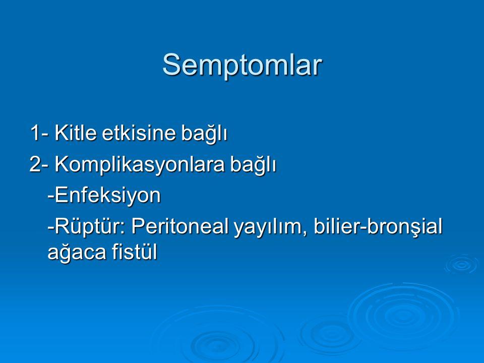 Semptomlar 1- Kitle etkisine bağlı 2- Komplikasyonlara bağlı -Enfeksiyon -Rüptür: Peritoneal yayılım, bilier-bronşial ağaca fistül