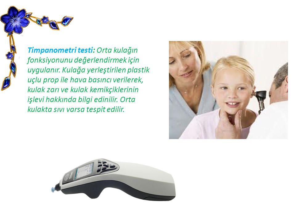 Timpanometri testi: Orta kulağın fonksiyonunu değerlendirmek için uygulanır. Kulağa yerleştirilen plastik uçlu prop ile hava basıncı verilerek, kulak