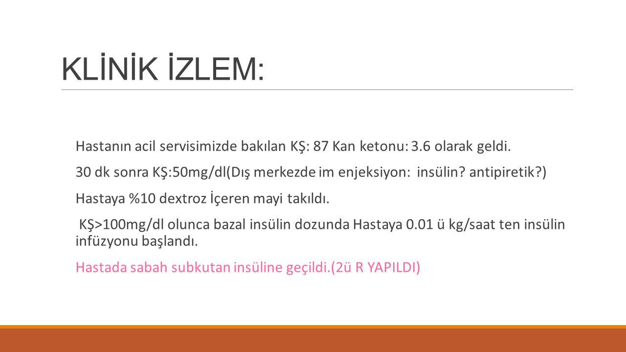 KLİNİK İZLEM: Hastanın acil servisimizde bakılan KŞ: 87 Kan ketonu: 3.6 olarak geldi. 30 dk sonra KŞ:50mg/dl(Dış merkezde im enjeksiyon: insülin? anti