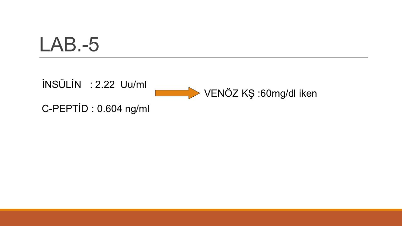 LAB.-5 İNSÜLİN : 2.22 Uu/ml C-PEPTİD : 0.604 ng/ml VENÖZ KŞ :60mg/dl iken