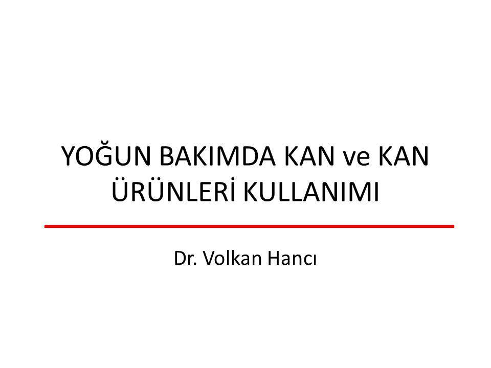 YOĞUN BAKIMDA KAN ve KAN ÜRÜNLERİ KULLANIMI Dr. Volkan Hancı