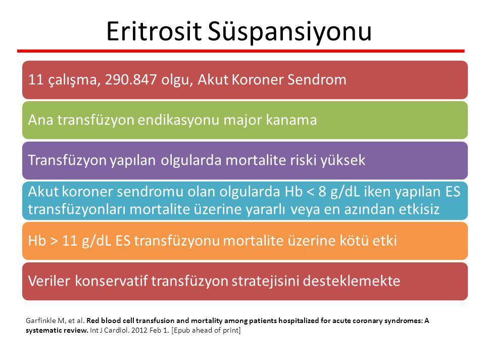 11 çalışma, 290.847 olgu, Akut Koroner SendromAna transfüzyon endikasyonu major kanamaTransfüzyon yapılan olgularda mortalite riski yüksek Akut koroner sendromu olan olgularda Hb < 8 g/dL iken yapılan ES transfüzyonları mortalite üzerine yararlı veya en azından etkisiz Hb > 11 g/dL ES transfüzyonu mortalite üzerine kötü etki Veriler konservatif transfüzyon stratejisini desteklemekte Eritrosit Süspansiyonu Garfinkle M, et al.