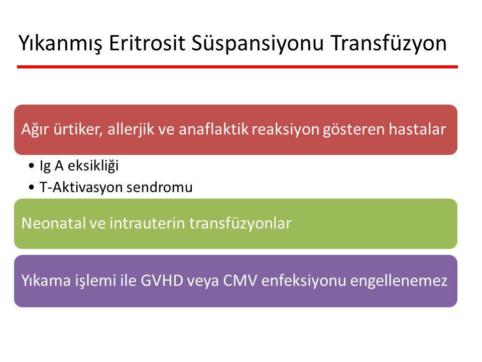 Ağır ürtiker, allerjik ve anaflaktik reaksiyon gösteren hastalar Ig A eksikliği T-Aktivasyon sendromu Neonatal ve intrauterin transfüzyonlar Yıkama işlemi ile GVHD veya CMV enfeksiyonu engellenemez Yıkanmış Eritrosit Süspansiyonu Transfüzyon