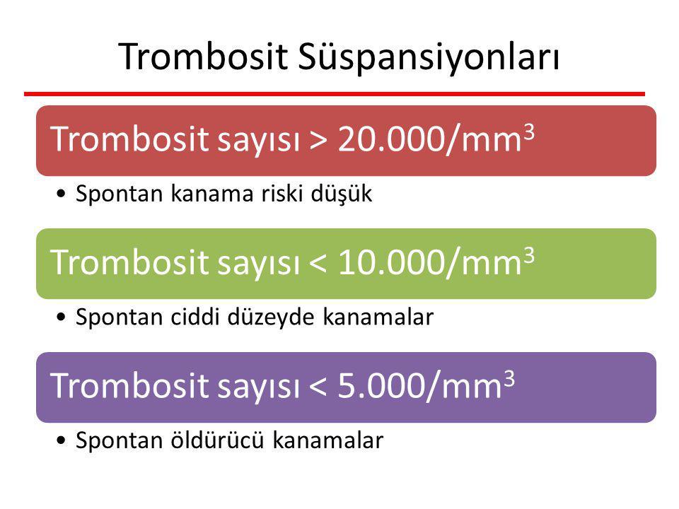 Trombosit Süspansiyonları Trombosit sayısı > 20.000/mm 3 Spontan kanama riski düşük Trombosit sayısı < 10.000/mm 3 Spontan ciddi düzeyde kanamalar Trombosit sayısı < 5.000/mm 3 Spontan öldürücü kanamalar