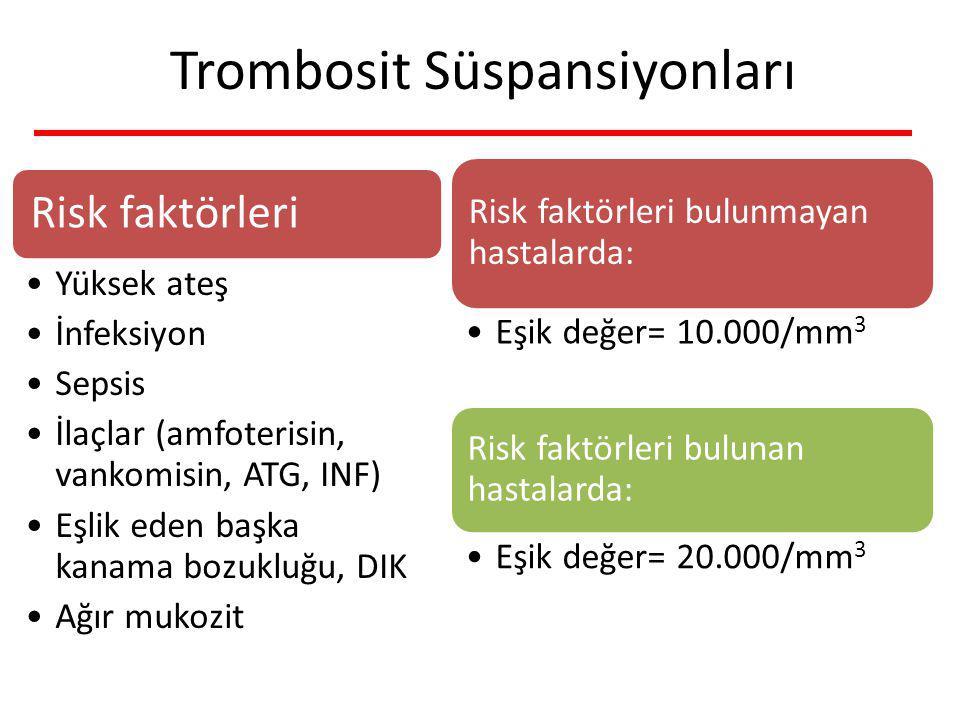 Trombosit Süspansiyonları Risk faktörleri bulunmayan hastalarda: Eşik değer= 10.000/mm 3 Risk faktörleri bulunan hastalarda: Eşik değer= 20.000/mm 3 Risk faktörleri Yüksek ateş İnfeksiyon Sepsis İlaçlar (amfoterisin, vankomisin, ATG, INF) Eşlik eden başka kanama bozukluğu, DIK Ağır mukozit