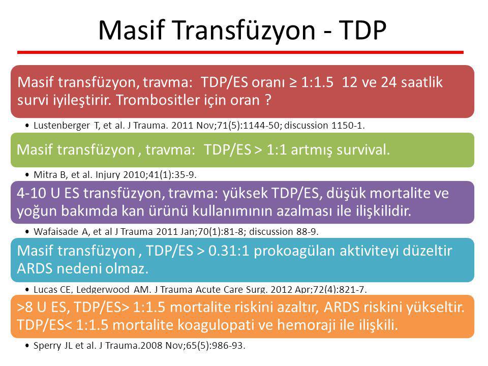 Masif Transfüzyon - TDP Masif transfüzyon, travma: TDP/ES oranı ≥ 1:1.5 12 ve 24 saatlik survi iyileştirir. Trombositler için oran ? Lustenberger T, e