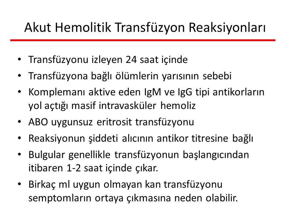 Akut Hemolitik Transfüzyon Reaksiyonları Transfüzyonu izleyen 24 saat içinde Transfüzyona bağlı ölümlerin yarısının sebebi Komplemanı aktive eden IgM ve IgG tipi antikorların yol açtığı masif intravasküler hemoliz ABO uygunsuz eritrosit transfüzyonu Reaksiyonun şiddeti alıcının antikor titresine bağlı Bulgular genellikle transfüzyonun başlangıcından itibaren 1-2 saat içinde çıkar.