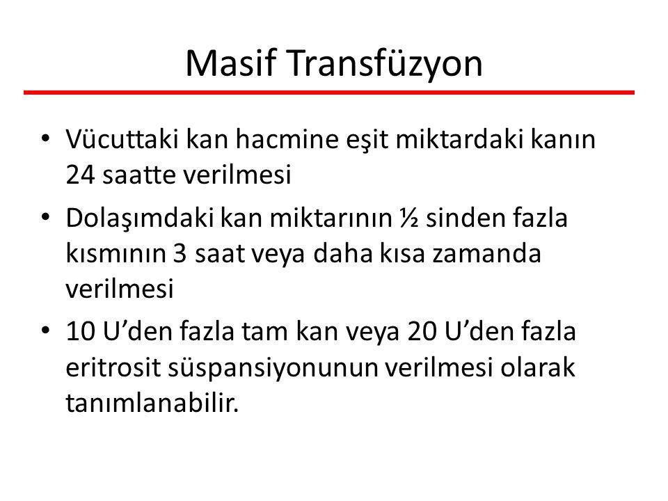 Masif Transfüzyon Vücuttaki kan hacmine eşit miktardaki kanın 24 saatte verilmesi Dolaşımdaki kan miktarının ½ sinden fazla kısmının 3 saat veya daha kısa zamanda verilmesi 10 U'den fazla tam kan veya 20 U'den fazla eritrosit süspansiyonunun verilmesi olarak tanımlanabilir.