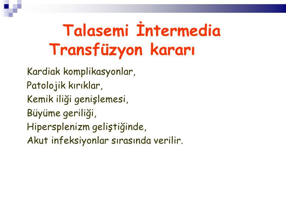 Talasemi İntermedia Transfüzyon kararı Kardiak komplikasyonlar, Patolojik kırıklar, Kemik iliği genişlemesi, Büyüme geriliği, Hipersplenizm geliştiğinde, Akut infeksiyonlar sırasında verilir.