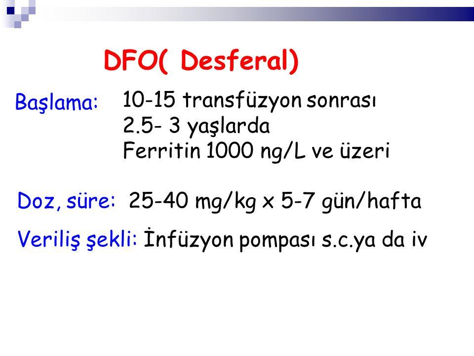 10-15 transfüzyon sonrası 2.5- 3 yaşlarda Ferritin 1000 ng/L ve üzeri DFO( Desferal) Başlama: Doz, süre: 25-40 mg/kg x 5-7 gün/hafta Veriliş şekli: İnfüzyon pompası s.c.ya da iv