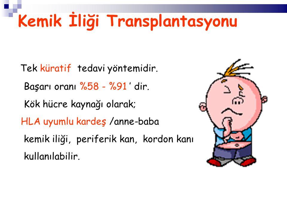 Kemik İliği Transplantasyonu Tek küratif tedavi yöntemidir. Başarı oranı %58 - %91 ' dir. Kök hücre kaynağı olarak; HLA uyumlu kardeş /anne-baba kemik