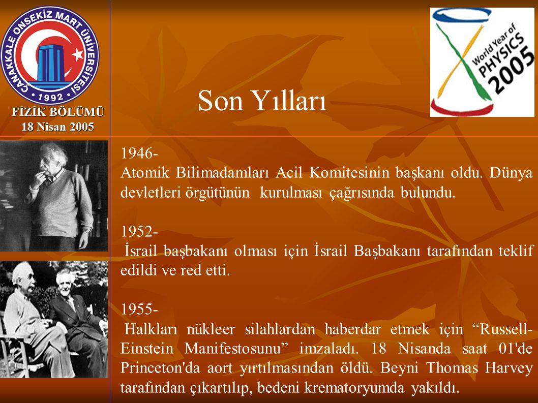 FİZİK BÖLÜMÜ 18 Nisan 2005 1946- Atomik Bilimadamları Acil Komitesinin başkanı oldu. Dünya devletleri örgütünün kurulması çağrısında bulundu. 1952- İs
