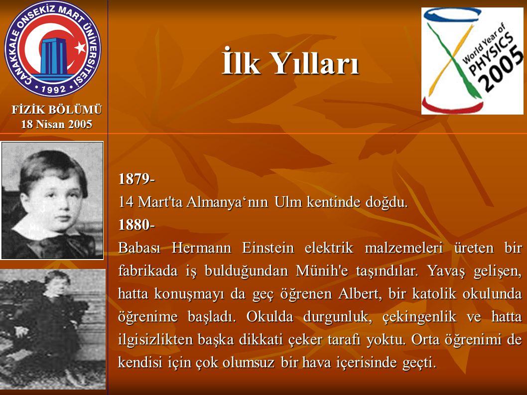 İlk Yılları FİZİK BÖLÜMÜ 18 Nisan 2005 1879- 14 Mart'ta Almanya'nın Ulm kentinde doğdu. 1880- Babası Hermann Einstein elektrik malzemeleri üreten bir
