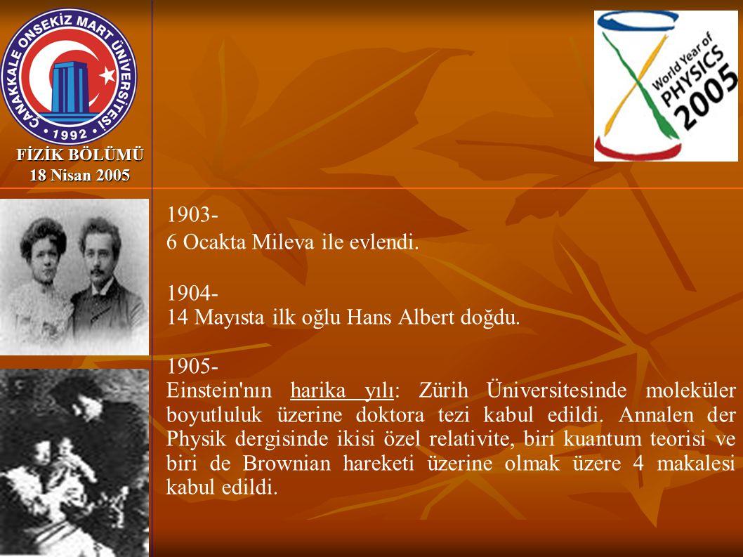 FİZİK BÖLÜMÜ 18 Nisan 2005 1903- 6 Ocakta Mileva ile evlendi. 1904- 14 Mayısta ilk oğlu Hans Albert doğdu. 1905- Einstein'nın harika yılı: Zürih Ünive
