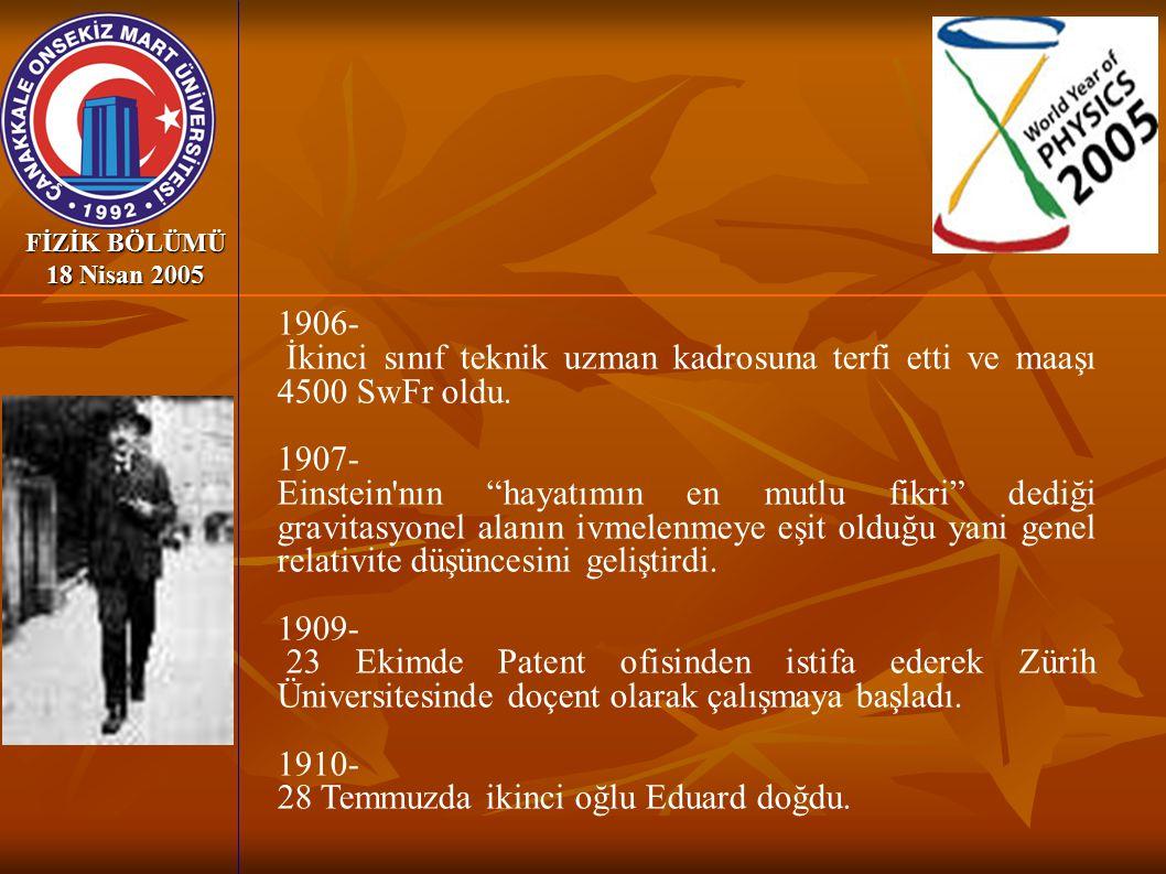 """FİZİK BÖLÜMÜ 18 Nisan 2005 1906- İkinci sınıf teknik uzman kadrosuna terfi etti ve maaşı 4500 SwFr oldu. 1907- Einstein'nın """"hayatımın en mutlu fikri"""""""