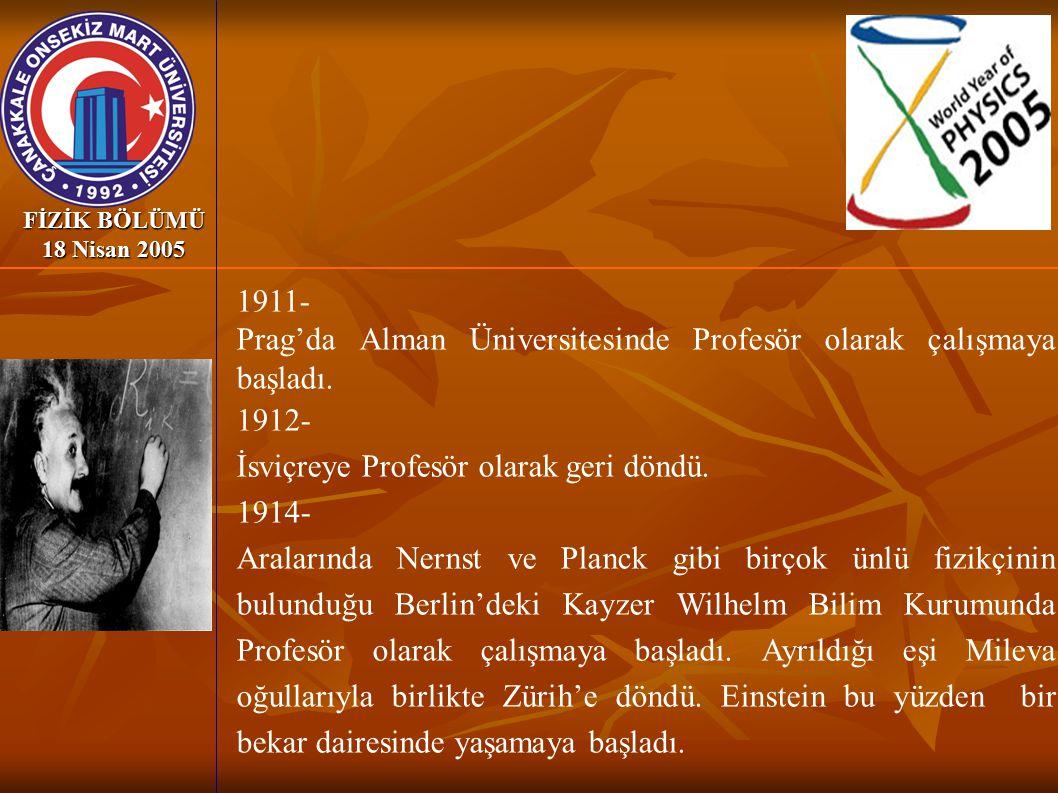 FİZİK BÖLÜMÜ 18 Nisan 2005 1911- Prag'da Alman Üniversitesinde Profesör olarak çalışmaya başladı. 1912- İsviçreye Profesör olarak geri döndü. 1914- Ar