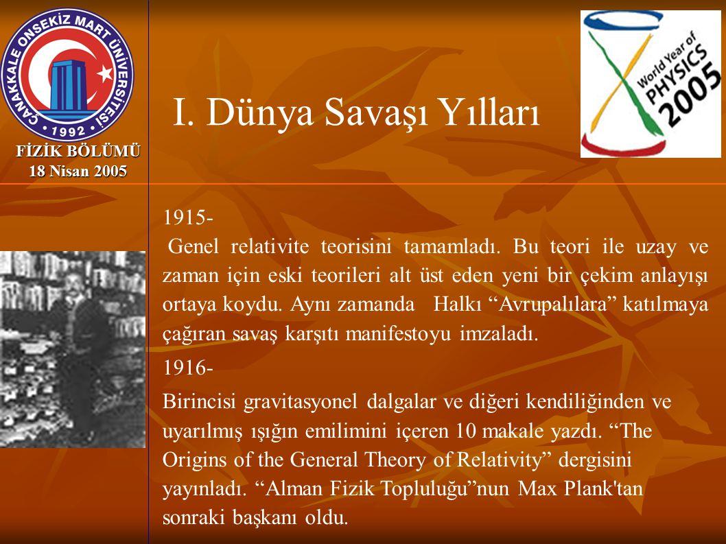 FİZİK BÖLÜMÜ 18 Nisan 2005 1915- Genel relativite teorisini tamamladı. Bu teori ile uzay ve zaman için eski teorileri alt üst eden yeni bir çekim anla