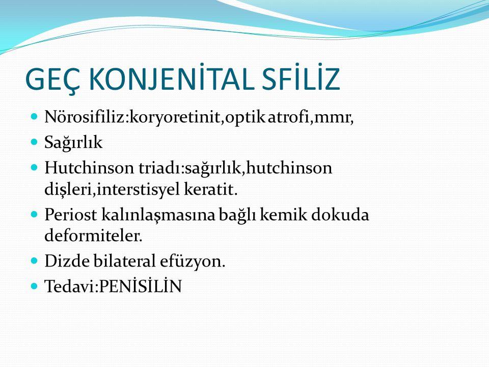 GEÇ KONJENİTAL SFİLİZ Nörosifiliz:koryoretinit,optik atrofi,mmr, Sağırlık Hutchinson triadı:sağırlık,hutchinson dişleri,interstisyel keratit.