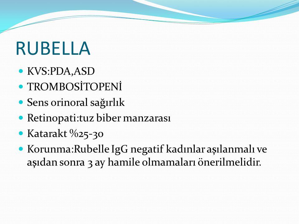 RUBELLA KVS:PDA,ASD TROMBOSİTOPENİ Sens orinoral sağırlık Retinopati:tuz biber manzarası Katarakt %25-30 Korunma:Rubelle IgG negatif kadınlar aşılanmalı ve aşıdan sonra 3 ay hamile olmamaları önerilmelidir.