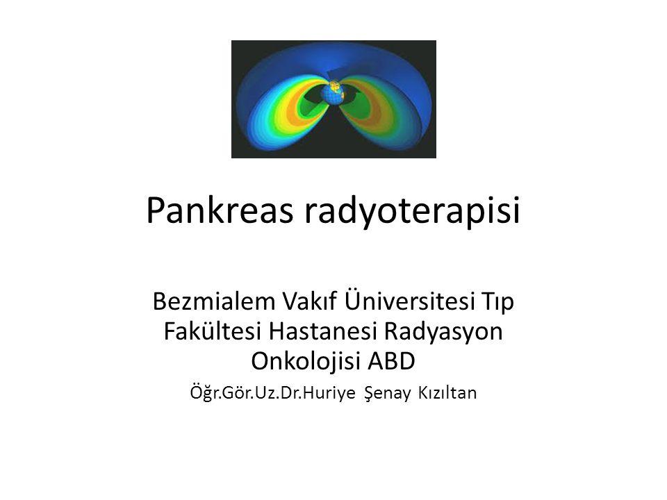 Pankreas radyoterapisi Bezmialem Vakıf Üniversitesi Tıp Fakültesi Hastanesi Radyasyon Onkolojisi ABD Öğr.Gör.Uz.Dr.Huriye Şenay Kızıltan