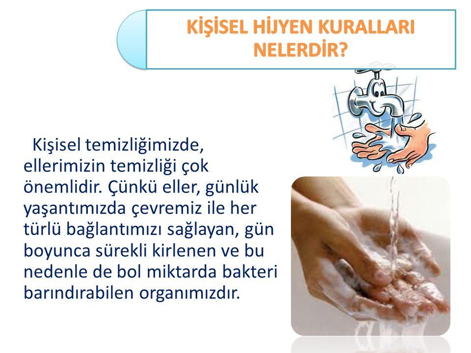 Kişisel temizliğimizde, ellerimizin temizliği çok önemlidir. Çünkü eller, günlük yaşantımızda çevremiz ile her türlü bağlantımızı sağlayan, gün boyunc
