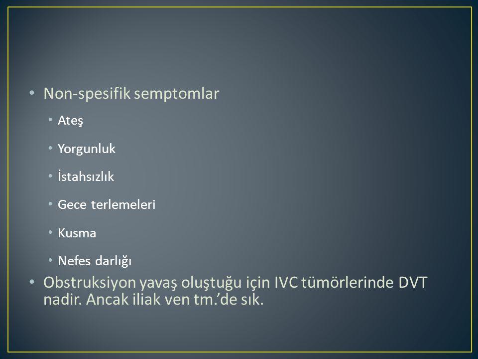 Non-spesifik semptomlar Ateş Yorgunluk İstahsızlık Gece terlemeleri Kusma Nefes darlığı Obstruksiyon yavaş oluştuğu için IVC tümörlerinde DVT nadir.