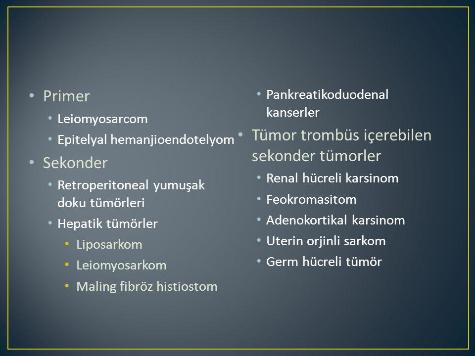 Primer Leiomyosarcom Epitelyal hemanjioendotelyom Sekonder Retroperitoneal yumuşak doku tümörleri Hepatik tümörler Liposarkom Leiomyosarkom Maling fibröz histiostom Pankreatikoduodenal kanserler Tümor trombüs içerebilen sekonder tümorler Renal hücreli karsinom Feokromasitom Adenokortikal karsinom Uterin orjinli sarkom Germ hücreli tümör