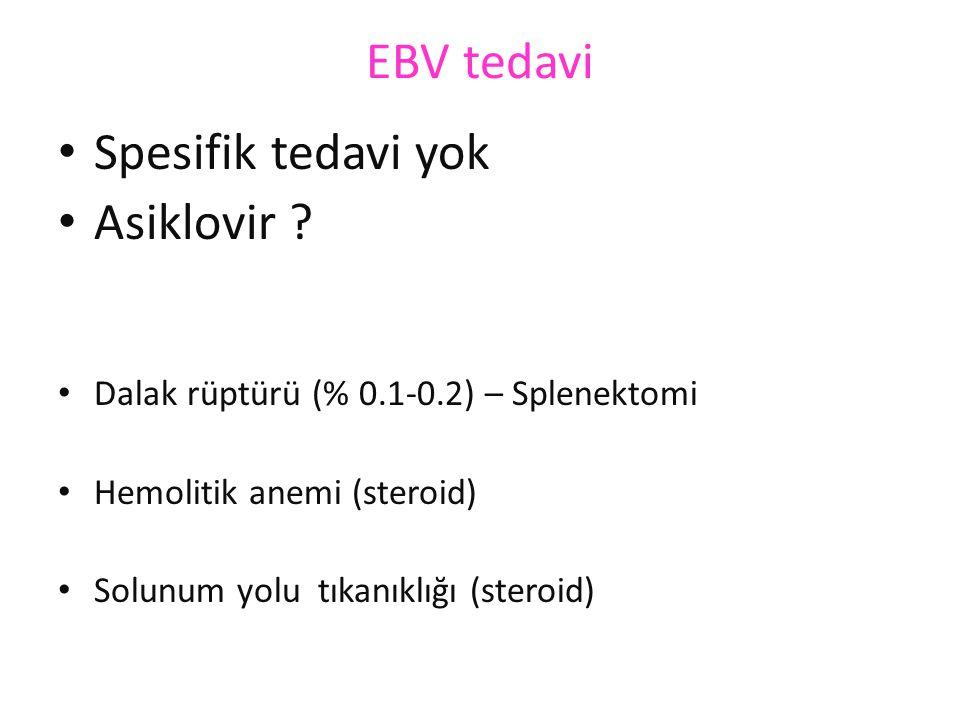 EBV tedavi Spesifik tedavi yok Asiklovir ? Dalak rüptürü (% 0.1-0.2) – Splenektomi Hemolitik anemi (steroid) Solunum yolu tıkanıklığı (steroid)