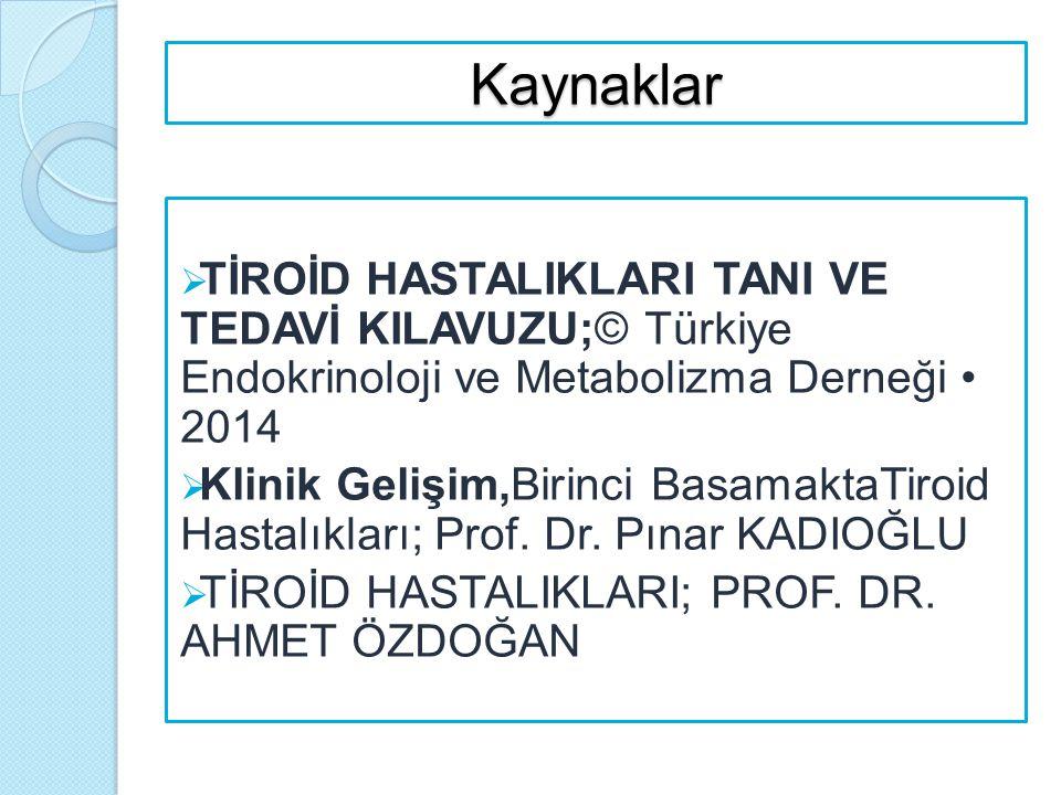 Kaynaklar  TİROİD HASTALIKLARI TANI VE TEDAVİ KILAVUZU;© Türkiye Endokrinoloji ve Metabolizma Derneği 2014  Klinik Gelişim,Birinci BasamaktaTiroid H
