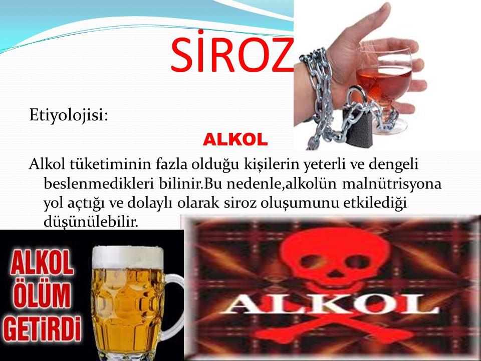 SİROZ Etiyolojisi: ALKOL Alkol tüketiminin fazla olduğu kişilerin yeterli ve dengeli beslenmedikleri bilinir.Bu nedenle,alkolün malnütrisyona yol açtı