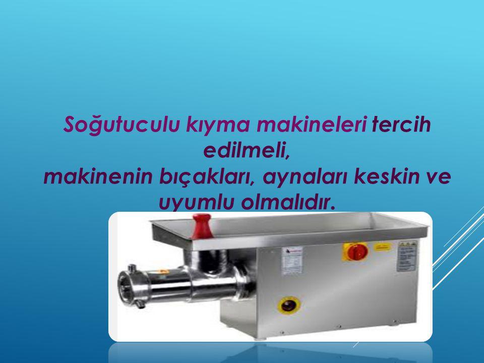 Soğutuculu kıyma makineleri tercih edilmeli, makinenin bıçakları, aynaları keskin ve uyumlu olmalıdır.