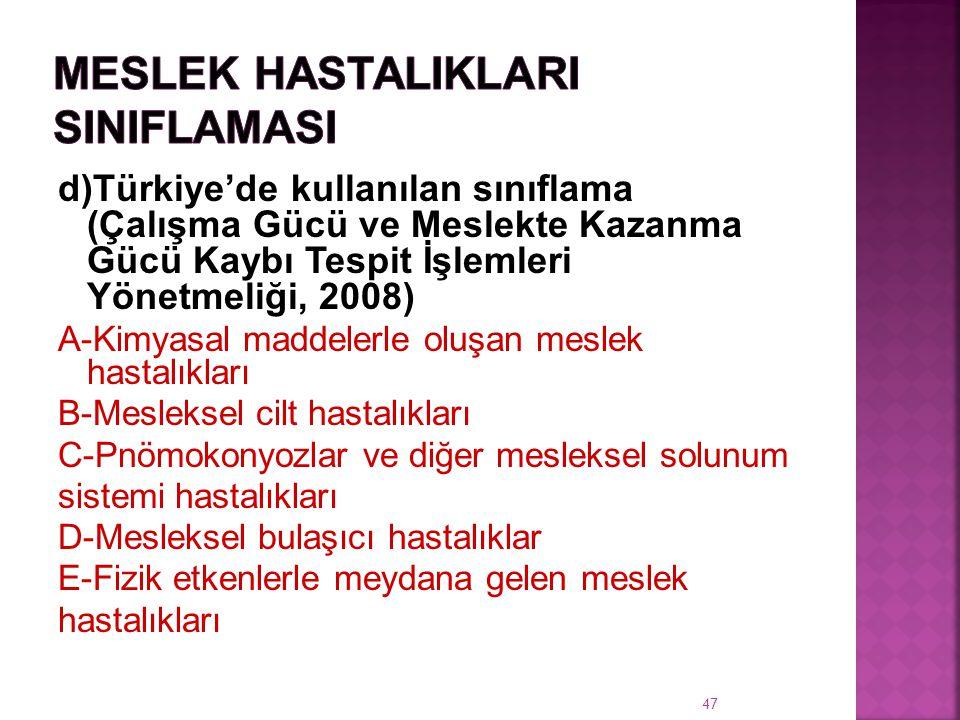 d)Türkiye'de kullanılan sınıflama (Çalışma Gücü ve Meslekte Kazanma Gücü Kaybı Tespit İşlemleri Yönetmeliği, 2008) A-Kimyasal maddelerle oluşan meslek hastalıkları B-Mesleksel cilt hastalıkları C-Pnömokonyozlar ve diğer mesleksel solunum sistemi hastalıkları D-Mesleksel bulaşıcı hastalıklar E-Fizik etkenlerle meydana gelen meslek hastalıkları 47