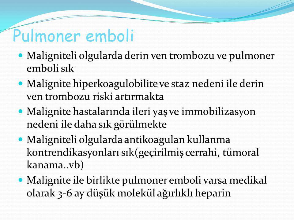 Pulmoner emboli Maligniteli olgularda derin ven trombozu ve pulmoner emboli sık Malignite hiperkoagulobilite ve staz nedeni ile derin ven trombozu riski artırmakta Malignite hastalarında ileri yaş ve immobilizasyon nedeni ile daha sık görülmekte Maligniteli olgularda antikoagulan kullanma kontrendikasyonları sık(geçirilmiş cerrahi, tümoral kanama..vb) Malignite ile birlikte pulmoner emboli varsa medikal olarak 3-6 ay düşük molekül ağırlıklı heparin