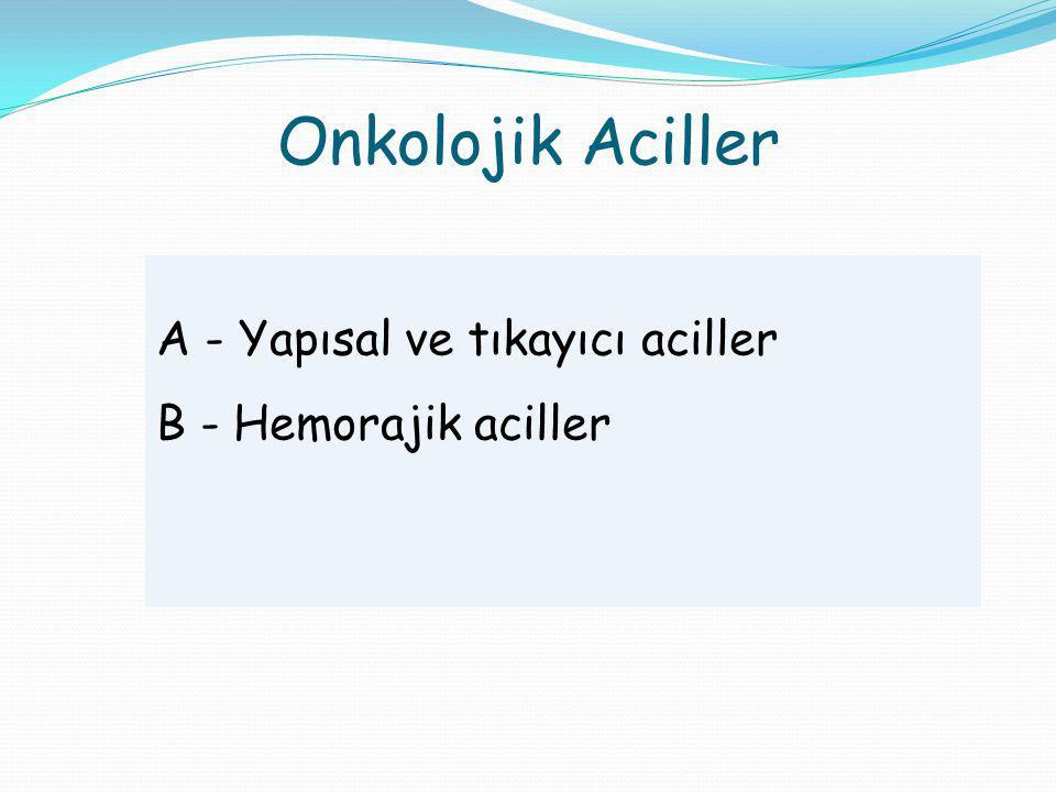A - Yapısal ve tıkayıcı onkolojik aciller Superior vena kava sendromu (SVC) Üriner obstrüksiyon Malign biliyer obstrüksiyon Hava yolu obstrüksiyonu Pulmoner emboli Santral/port kateter embolisi