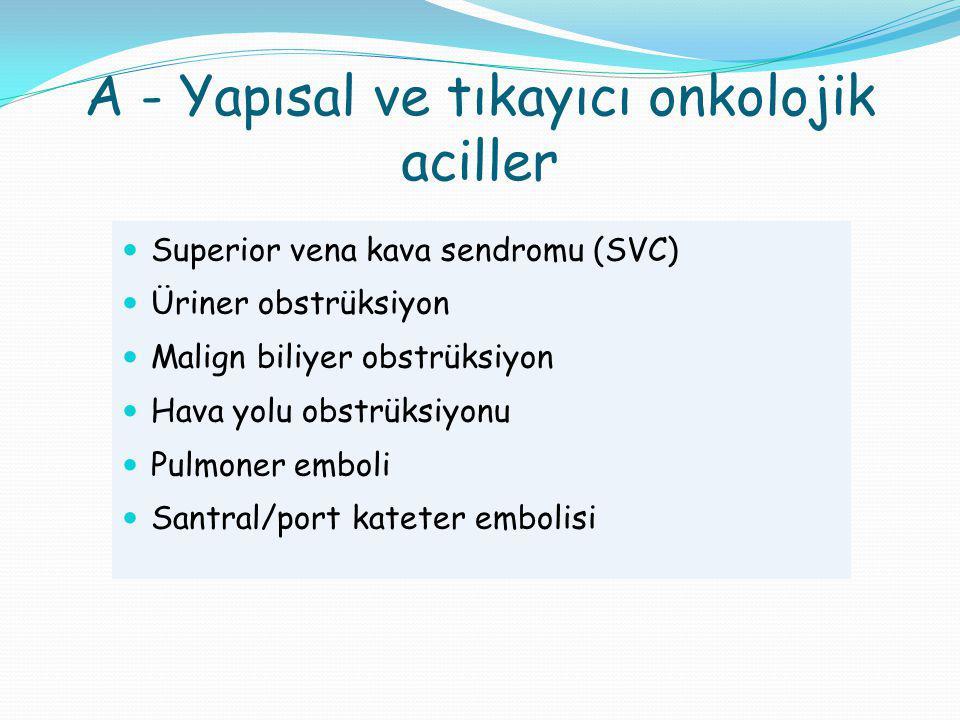 A - Yapısal ve tıkayıcı onkolojik aciller Superior vena kava sendromu (SVC) Üriner obstrüksiyon Malign biliyer obstrüksiyon Hava yolu obstrüksiyonu Pu