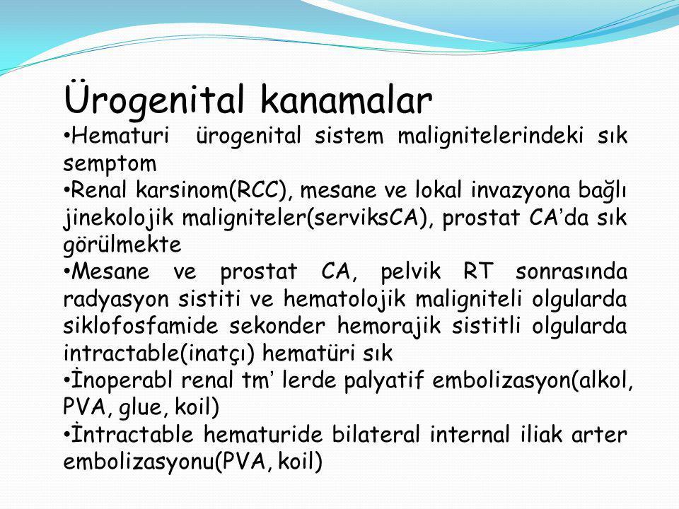 Ürogenital kanamalar Hematuri ürogenital sistem malignitelerindeki sık semptom Renal karsinom(RCC), mesane ve lokal invazyona bağlı jinekolojik maligniteler(serviksCA), prostat CA'da sık görülmekte Mesane ve prostat CA, pelvik RT sonrasında radyasyon sistiti ve hematolojik maligniteli olgularda siklofosfamide sekonder hemorajik sistitli olgularda intractable(inatçı) hematüri sık İnoperabl renal tm' lerde palyatif embolizasyon(alkol, PVA, glue, koil) İntractable hematuride bilateral internal iliak arter embolizasyonu(PVA, koil)