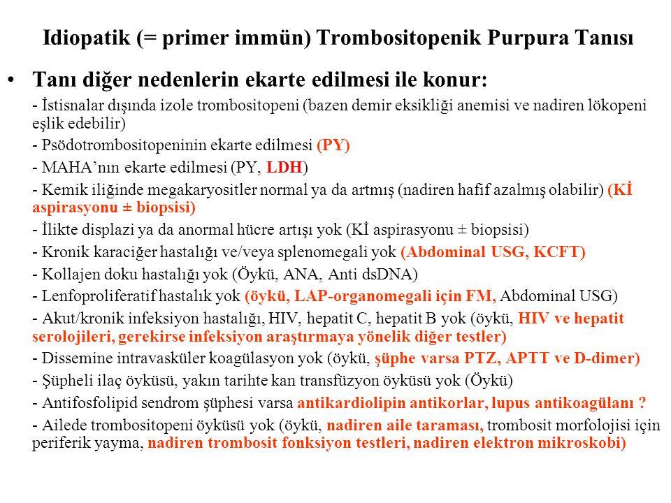 Idiopatik (= primer immün) Trombositopenik Purpura Tanısı Tanı diğer nedenlerin ekarte edilmesi ile konur: - İstisnalar dışında izole trombositopeni (bazen demir eksikliği anemisi ve nadiren lökopeni eşlik edebilir) - Psödotrombositopeninin ekarte edilmesi (PY) - MAHA'nın ekarte edilmesi (PY, LDH) - Kemik iliğinde megakaryositler normal ya da artmış (nadiren hafif azalmış olabilir) (Kİ aspirasyonu ± biopsisi) - İlikte displazi ya da anormal hücre artışı yok (Kİ aspirasyonu ± biopsisi) - Kronik karaciğer hastalığı ve/veya splenomegali yok (Abdominal USG, KCFT) - Kollajen doku hastalığı yok (Öykü, ANA, Anti dsDNA) - Lenfoproliferatif hastalık yok (öykü, LAP-organomegali için FM, Abdominal USG) - Akut/kronik infeksiyon hastalığı, HIV, hepatit C, hepatit B yok (öykü, HIV ve hepatit serolojileri, gerekirse infeksiyon araştırmaya yönelik diğer testler) - Dissemine intravasküler koagülasyon yok (öykü, şüphe varsa PTZ, APTT ve D-dimer) - Şüpheli ilaç öyküsü, yakın tarihte kan transfüzyon öyküsü yok (Öykü) - Antifosfolipid sendrom şüphesi varsa antikardiolipin antikorlar, lupus antikoagülanı .
