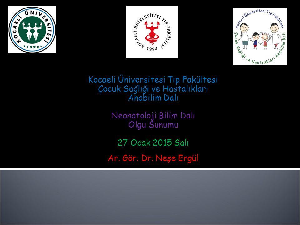 Kocaeli Üniversitesi Tıp Fakültesi Çocuk Sağlığı ve Hastalıkları Anabilim Dalı Neonatoloji Bilim Dalı Olgu Sunumu 27 Ocak 2015 Salı Ar.