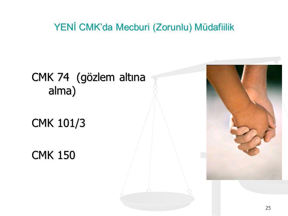25 YENİ CMK'da Mecburi (Zorunlu) Müdafiilik CMK 74 (gözlem altına alma) CMK 101/3 CMK 150