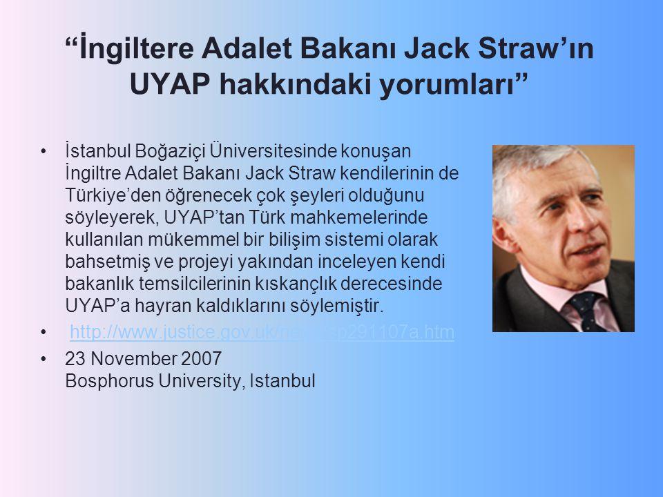 İngiltere Adalet Bakanı Jack Straw'ın UYAP hakkındaki yorumları İstanbul Boğaziçi Üniversitesinde konuşan İngiltre Adalet Bakanı Jack Straw kendilerinin de Türkiye'den öğrenecek çok şeyleri olduğunu söyleyerek, UYAP'tan Türk mahkemelerinde kullanılan mükemmel bir bilişim sistemi olarak bahsetmiş ve projeyi yakından inceleyen kendi bakanlık temsilcilerinin kıskançlık derecesinde UYAP'a hayran kaldıklarını söylemiştir.