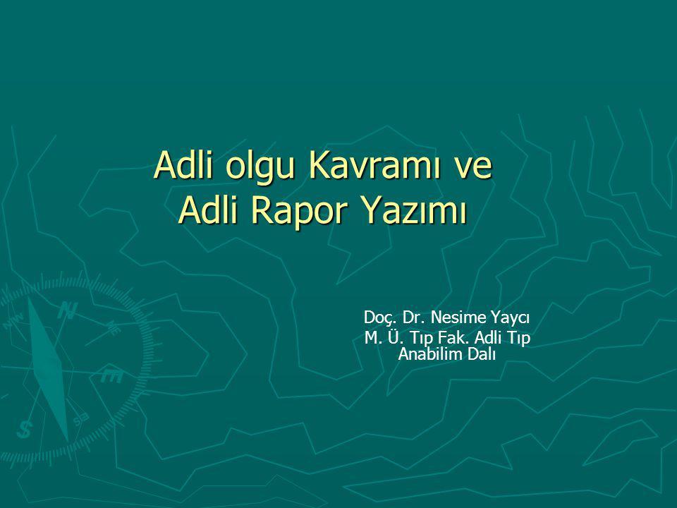 Adli olgu Kavramı ve Adli Rapor Yazımı Doç. Dr. Nesime Yaycı M. Ü. Tıp Fak. Adli Tıp Anabilim Dalı