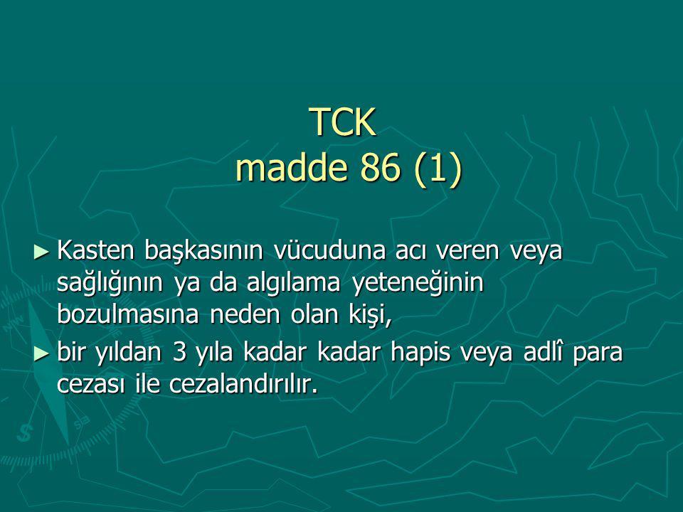 TCK madde 86 (1) ► Kasten başkasının vücuduna acı veren veya sağlığının ya da algılama yeteneğinin bozulmasına neden olan kişi, ► bir yıldan 3 yıla kadar kadar hapis veya adlî para cezası ile cezalandırılır.