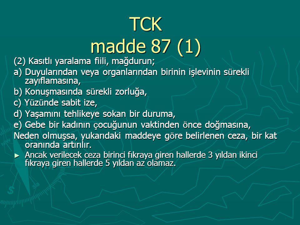 TCK madde 87 (1) (2) Kasıtlı yaralama fiili, mağdurun; a) Duyularından veya organlarından birinin işlevinin s ü rekli zayıflamasına, b) Konuşmasında s ü rekli zorluğa, c) Y ü z ü nde sabit ize, d) Yaşamını tehlikeye sokan bir duruma, e) Gebe bir kadının ç ocuğunun vaktinden ö nce doğmasına, Neden olmuşsa, yukarıdaki maddeye g ö re belirlenen ceza, bir kat oranında artırılır.