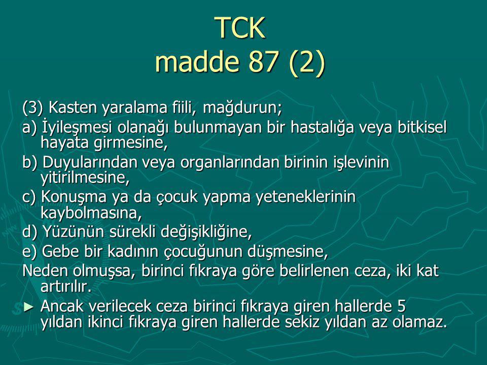 TCK madde 87 (2) (3) Kasten yaralama fiili, mağdurun; a) İyileşmesi olanağı bulunmayan bir hastalığa veya bitkisel hayata girmesine, b) Duyularından veya organlarından birinin işlevinin yitirilmesine, c) Konuşma ya da ç ocuk yapma yeteneklerinin kaybolmasına, d) Y ü z ü n ü n s ü rekli değişikliğine, e) Gebe bir kadının ç ocuğunun d ü şmesine, Neden olmuşsa, birinci fıkraya g ö re belirlenen ceza, iki kat artırılır.