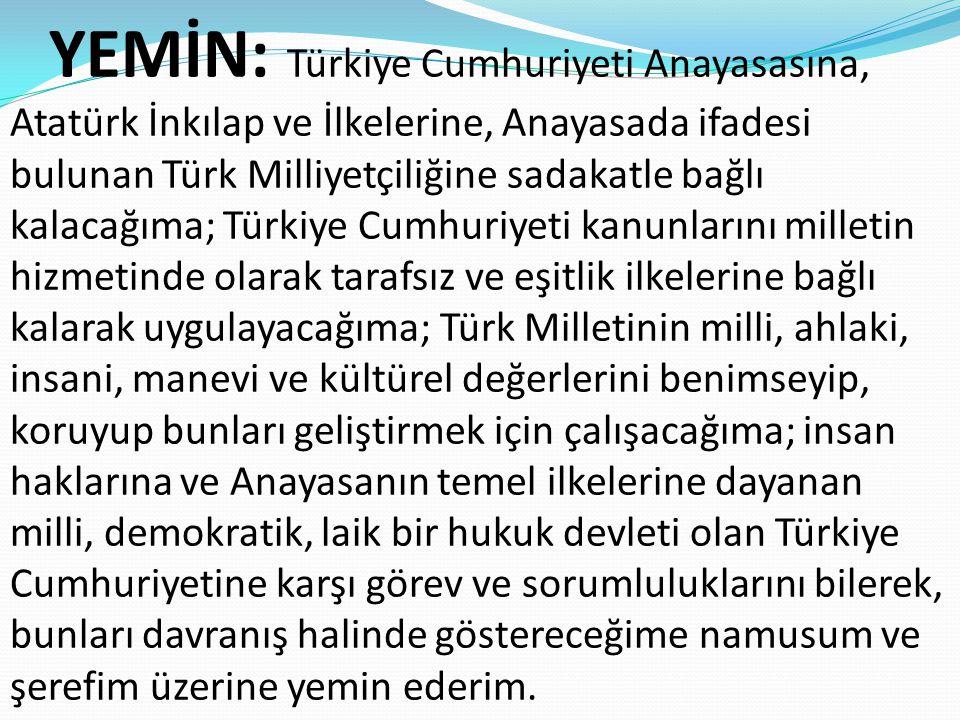 YEMİN: Türkiye Cumhuriyeti Anayasasına, Atatürk İnkılap ve İlkelerine, Anayasada ifadesi bulunan Türk Milliyetçiliğine sadakatle bağlı kalacağıma; Türkiye Cumhuriyeti kanunlarını milletin hizmetinde olarak tarafsız ve eşitlik ilkelerine bağlı kalarak uygulayacağıma; Türk Milletinin milli, ahlaki, insani, manevi ve kültürel değerlerini benimseyip, koruyup bunları geliştirmek için çalışacağıma; insan haklarına ve Anayasanın temel ilkelerine dayanan milli, demokratik, laik bir hukuk devleti olan Türkiye Cumhuriyetine karşı görev ve sorumluluklarını bilerek, bunları davranış halinde göstereceğime namusum ve şerefim üzerine yemin ederim.